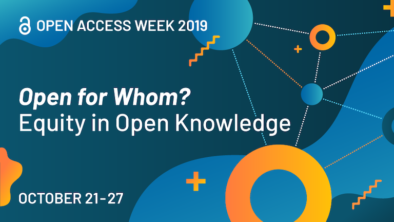 Open Access Week 2019 Open for Whom? Equity in Open Knowledge October 21-25