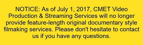 NOTICE: As of July 1, 2017, CMET Video Production & Streaming Services will no longer provide feature-length original documentary style filmmaking services. Please don't hesitate to contact us if you have any questions.