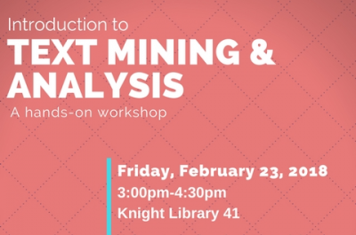 Introduction to Text Mining & Analysis Friday February 23, 2018 3:00pm - 4:30pm Knight Library 41