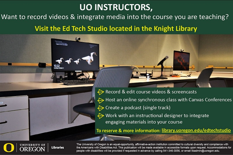 UO Instructors, want to record videos and integrate media into the course you are teaching? Visit the Ed Tech Studio located in the Knight Library. Record & edit course videos and screencasts. Host an online synchronous class with Canvas conferences. Create a podcast (single track). Work with an instructional designer to integrate engaging materials into your course. To reserve & more information: library.uoregon.edu/edtechstudio