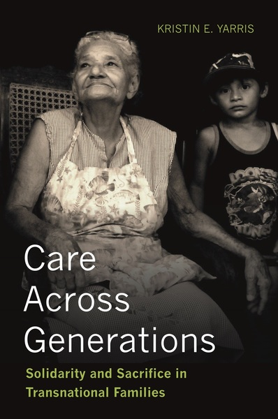 Book cover, Care Across Generations: Solidarity and Sacrifice in Transnational Families by Kristin E. Yarris