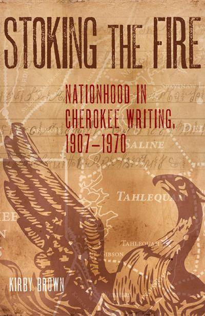 Book cover, Stoking the Fire: Nationhood in Century Cherokee Writing, 1907-1970 by Kirby Brown